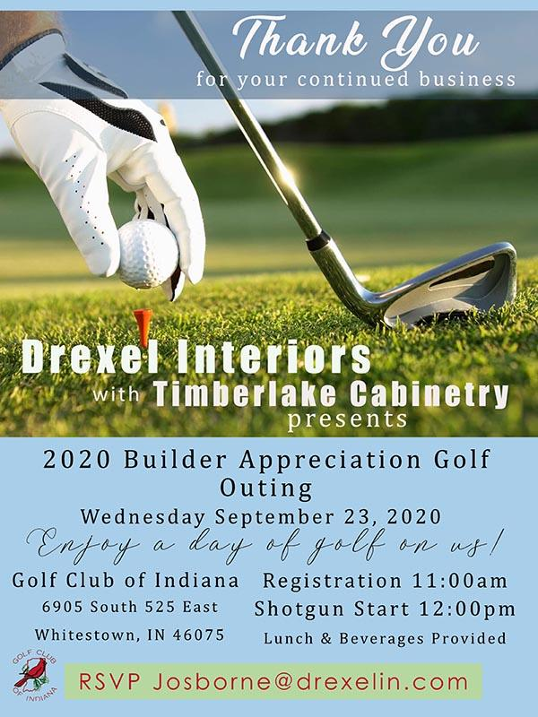 Drexel Interiors with Timberlake Cabinetry presents: 2020 Builder Appreciation Golf Outing on Wednesday September 23, 2020. Enjoy a day of golf on us! Registration at 11:00a.m. - Shotgun start at 12:00p.m. – Lunch & beverages provided. Golf Club of Indiana 6905 South 525 East Whitestown, IN 46075. RSVP Josborne@drexelin.com